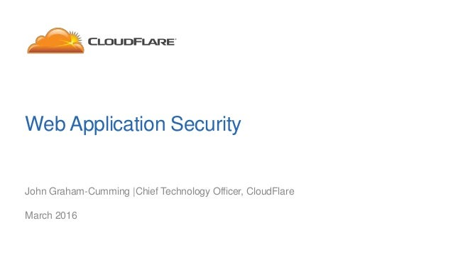 Web Application Security John Graham-Cumming |Chief Technology Officer, CloudFlare March 2016