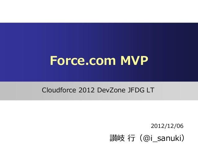 Force.com MVPCloudforce 2012 DevZone JFDG LT                              2012/12/06                  讃岐 行(@i_sanuki)