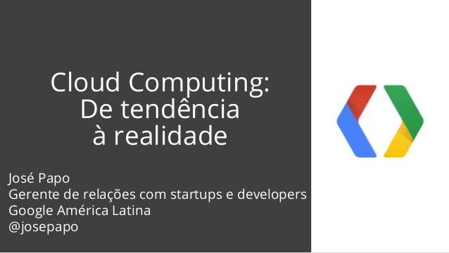 Cloud Computing: De tendência à realidade José Papo Gerente de relações com startups e developers Google América Latina @j...
