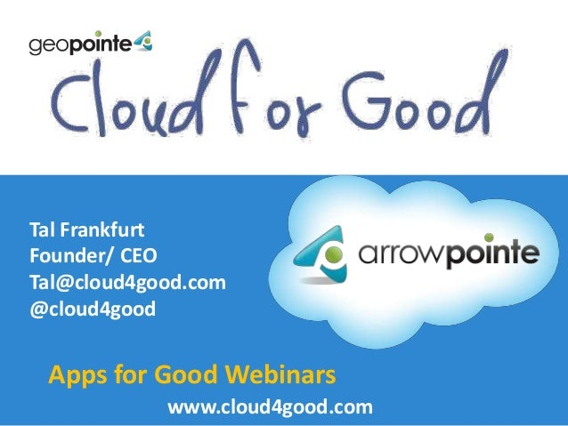 Tal Frankfurt Founder/ CEO Tal@cloud4good.com @cloud4good  Apps for Good Webinars www.cloud4good.com arrowpoInte.com/maps