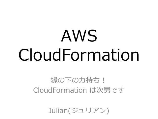 AWS  CloudFormation 縁の下の⼒力力持ち! CloudFormation は次男です Julian(ジュリアン)