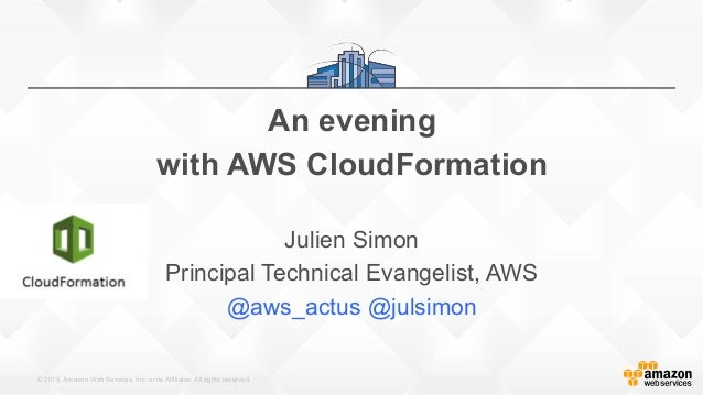 © 2015, Amazon Web Services, Inc. or its Affiliates. All rights reserved. An evening with AWS CloudFormation Julien Simon ...