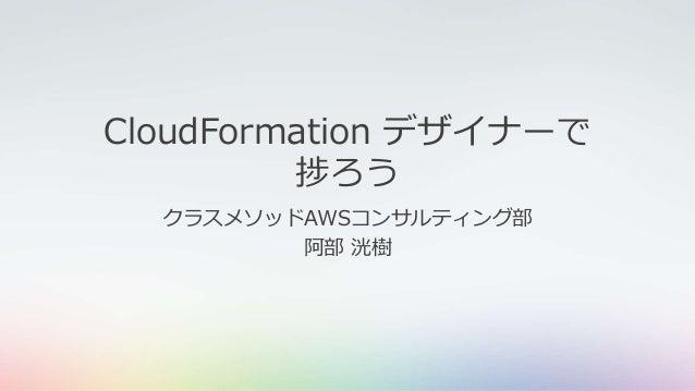 CloudFormation デザイナーで 捗ろう クラスメソッドAWSコンサルティング部 阿部 洸樹