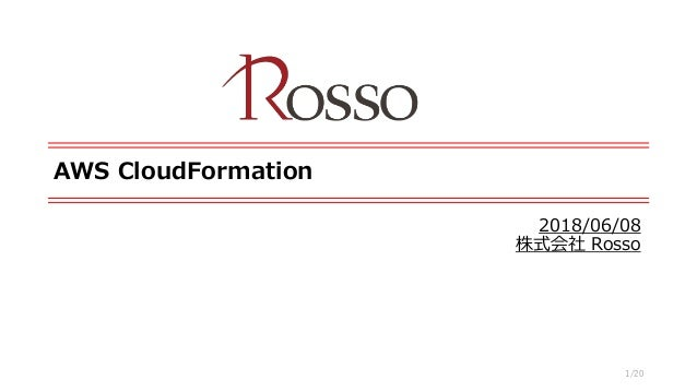 AWS CloudFormation 2018/06/08 株式会社 Rosso 1/20