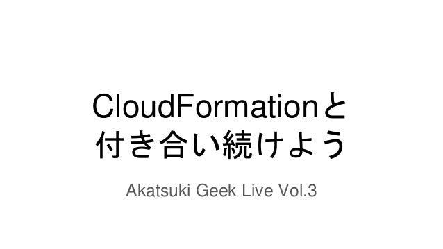 CloudFormationと 付き合い続けよう Akatsuki Geek Live Vol.3