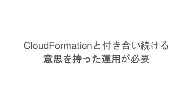 CloudFormationと付き合い続ける 意思を持った運用が必要