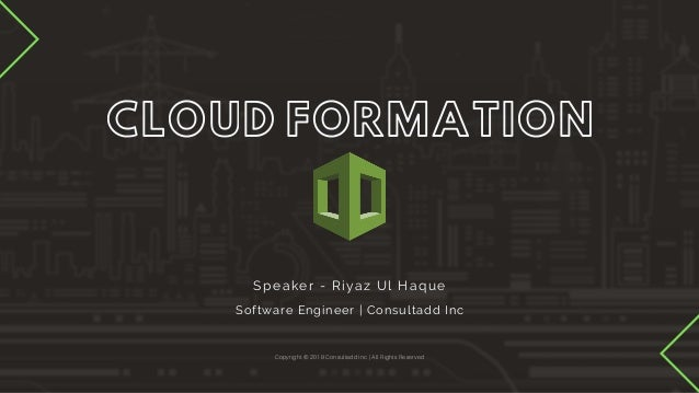 CLOUD FORMATION Copyright © 2019 Consultadd Inc | All Rights Reserved Speaker - Riyaz Ul Haque Software Engineer | Consult...
