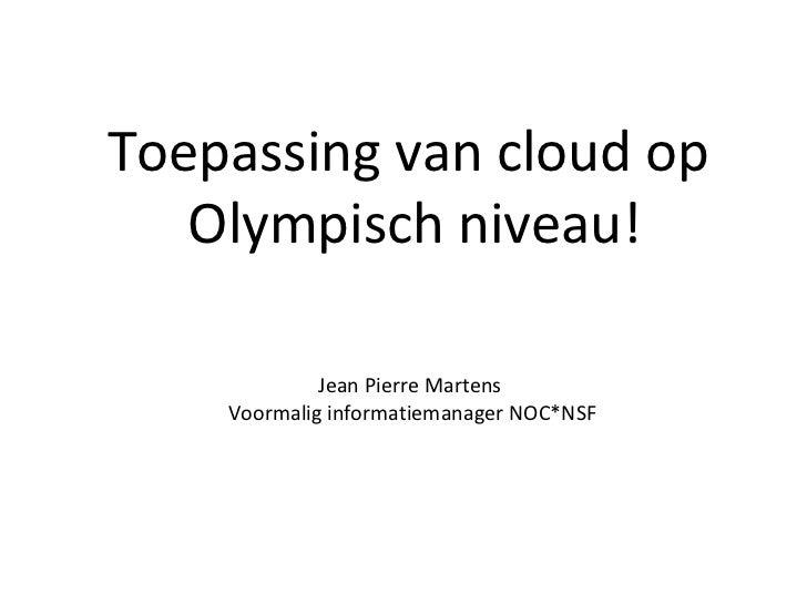 Toepassing van cloud op  Olympisch niveau! Jean Pierre Martens  Voormalig informatiemanager NOC*NSF