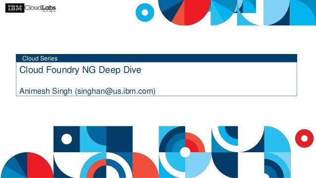 Cloud Series Cloud Foundry NG Deep Dive Animesh Singh (singhan@us.ibm.com)