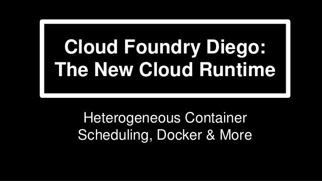 Cloud Foundry Diego: The New Cloud Runtime Heterogeneous Container Scheduling, Docker & More