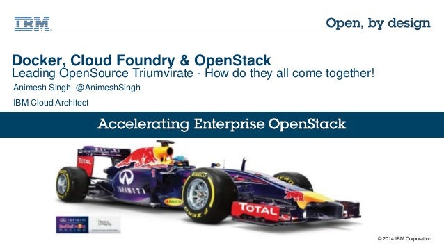 © 2014 IBM Corporation Docker, Cloud Foundry & OpenStack Leading OpenSource Triumvirate - How do they all come together! A...