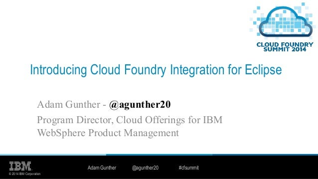 © 2014 IBM Corporation Introducing Cloud Foundry Integration for Eclipse Adam Gunther - @agunther20 Program Director, Clou...