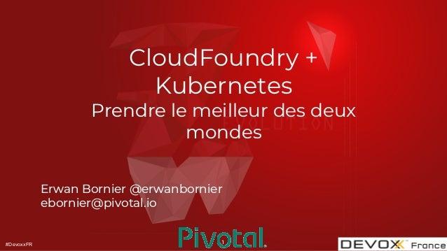 #DevoxxFR CloudFoundry + Kubernetes Prendre le meilleur des deux mondes Erwan Bornier @erwanbornier ebornier@pivotal.io 1