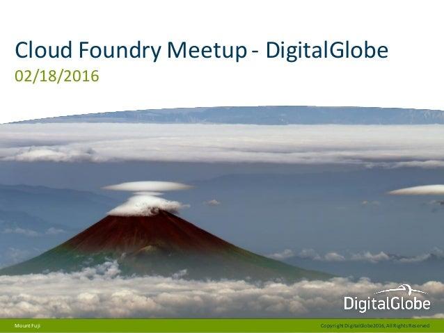CopyrightDigitalGlobe2016,All RightsReserved Cloud Foundry Meetup - DigitalGlobe 02/18/2016 MountFuji