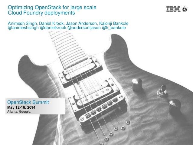 1 OpenStack Summit May 12-16, 2014 Atlanta, Georgia Optimizing OpenStack for large scale Cloud Foundry deployments Animesh...