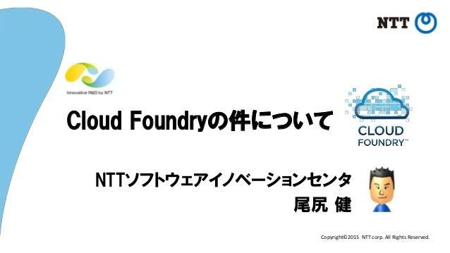 Copyright©2015 NTT corp. All Rights Reserved. Cloud Foundryの件について NTTソフトウェアイノベーションセンタ 尾尻 健