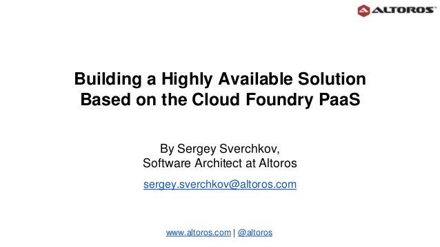Building a Highly Available Solution Based on the Cloud Foundry PaaS By Sergey Sverchkov, Software Architect at Altoros se...