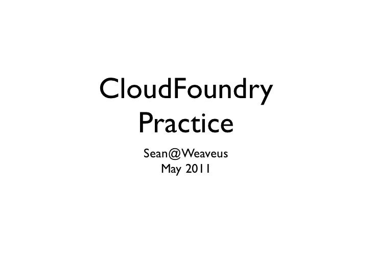 CloudFoundry                         Practice                         Sean@Weaveus                            May 2011Mond...