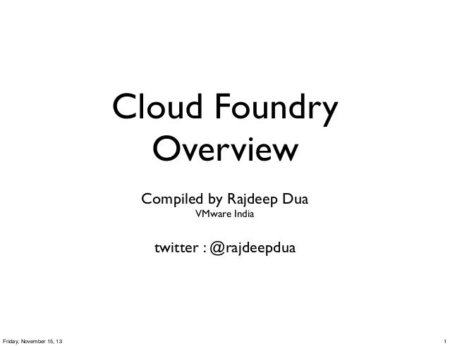 Cloud Foundry Overview Compiled by Rajdeep Dua VMware India  twitter : @rajdeepdua  Friday, November 15, 13  1