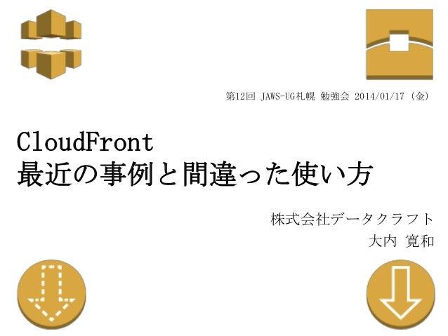 第12回 JAWS-UG札幌 勉強会 2014/01/17(金)  CloudFront 最近の事例と間違った使い方 株式会社データクラフト 大内 寛和