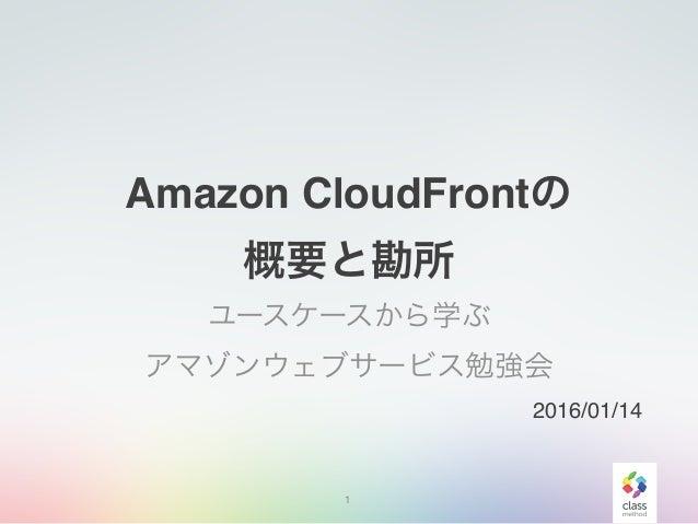 Amazon CloudFrontの 概要と勘所 ユースケースから学ぶ アマゾンウェブサービス勉強会 1 2016/01/14