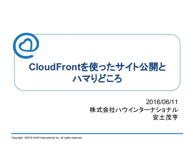 Copyright ©2016 HAW International Inc. all rights reserved. CloudFrontを使ったサイト公開と ハマりどころ 2016/06/11 株式会社ハウインターナショナル 安土茂亨