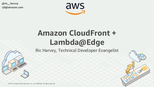 © 2018, Amazon Web Services, Inc. or its Affiliates. All rights reserved. @ric__harvey rjh@amazon.com Amazon CloudFront + ...