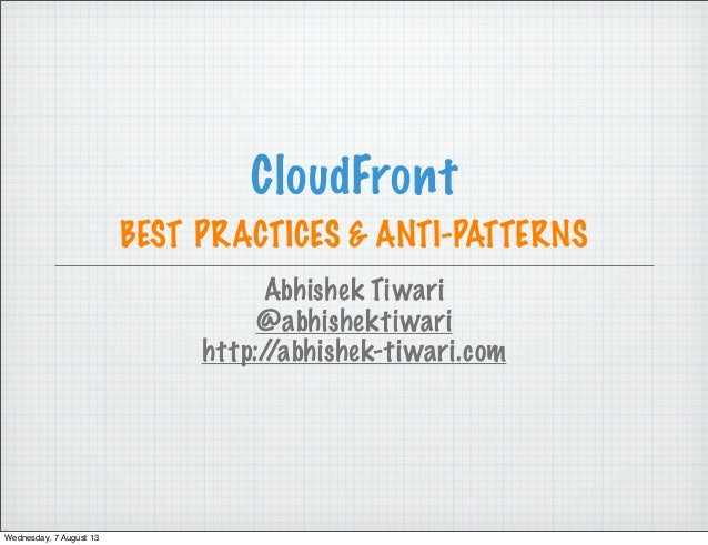 CloudFront BEST PRACTICES & ANTI-PATTERNS Abhishek Tiwari @abhishektiwari http://abhishek-tiwari.com Wednesday, 7 August 13