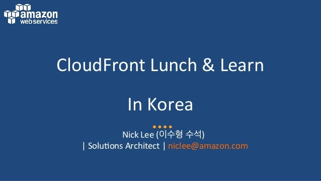 CloudFront  Lunch  &  Learn   In  Korea   Nick  Lee  (이수형 수석)     |  Solu:ons  Architect  |  n...