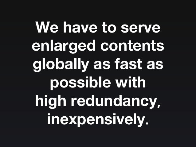 We have to serve enlarged contents globally as fast as possible with high redundancy, inexpensively.