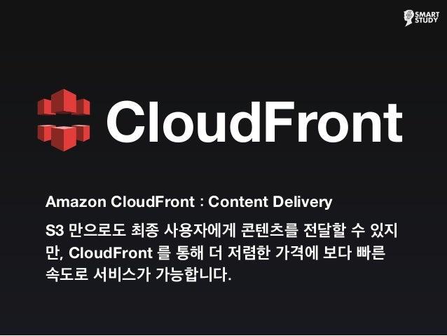 Amazon CloudFront : Content Delivery S3 만으로도 최종 사용자에게 콘텐츠를 전달할 수 있지 만, CloudFront 를 통해 더 저렴한 가격에 보다 빠른 속도로 서비스가 가능합니다. Clo...
