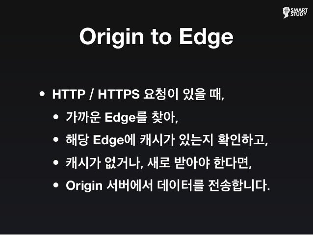 Origin to Edge •HTTP / HTTPS 요청이 있을 때, •가까운 Edge를 찾아, •해당 Edge에 캐시가 있는지 확인하고, •캐시가 없거나, 새로 받아야 한다면, •Origin 서버에서 데이터를 전송합니...