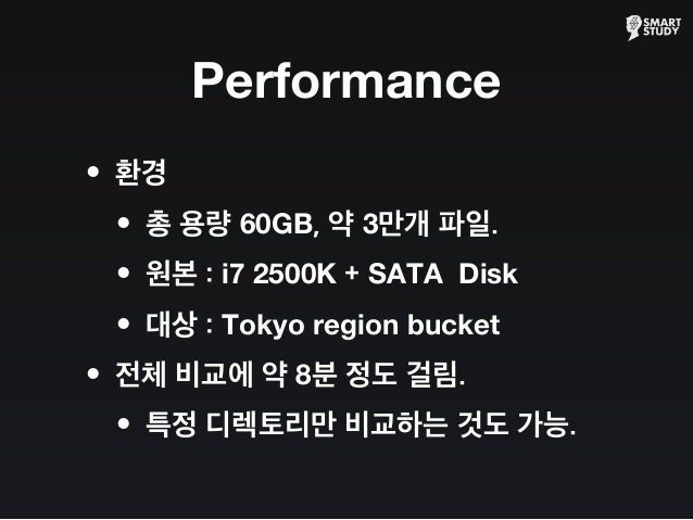 Performance •환경 •총 용량 60GB, 약 3만개 파일. •원본 : i7 2500K + SATA Disk •대상 : Tokyo region bucket •전체 비교에 약 8분 정도 걸림. •특정 디렉토리만 비...