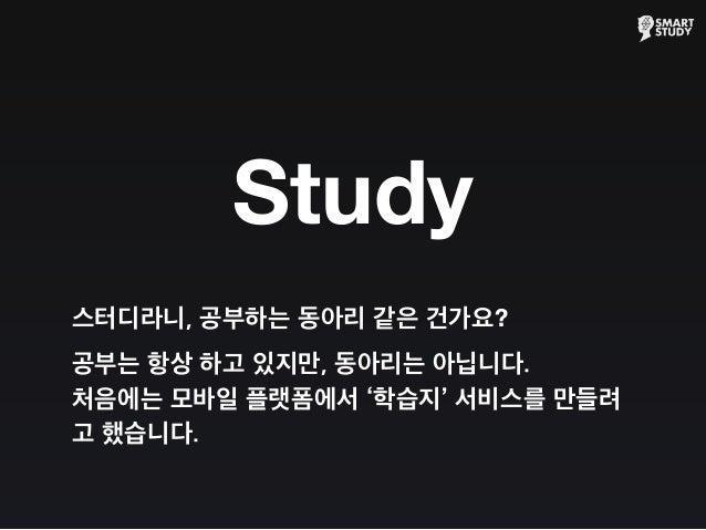 스터디라니, 공부하는 동아리 같은 건가요? 공부는 항상 하고 있지만, 동아리는 아닙니다. 처음에는 모바일 플랫폼에서 '학습지' 서비스를 만들려 고 했습니다. Study