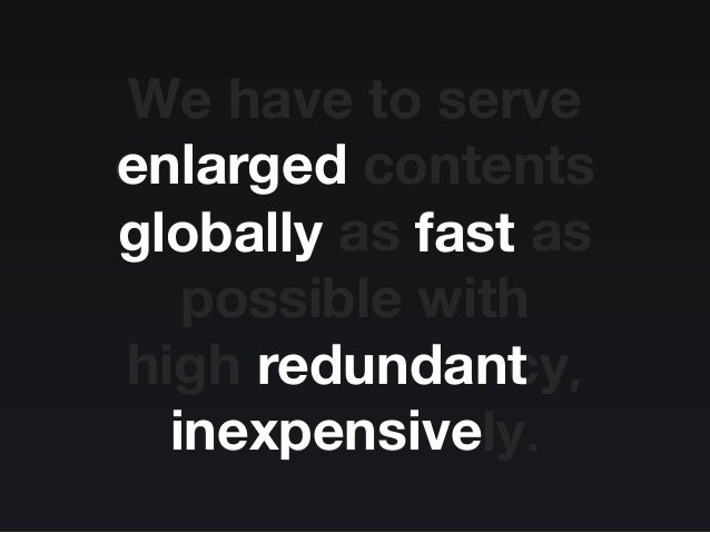 We have to serve enlarged contents globally as fast as possible with high redundancy, inexpensively. enlarged globally fas...