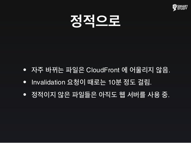 정적으로 •자주 바뀌는 파일은 CloudFront 에 어울리지 않음. •Invalidation 요청이 때로는 10분 정도 걸림. •정적이지 않은 파일들은 아직도 웹 서버를 사용 중.