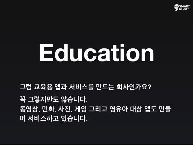 Education 그럼 교육용 앱과 서비스를 만드는 회사인가요? 꼭 그렇지만도 않습니다. 동영상, 만화, 사진, 게임 그리고 영유아 대상 앱도 만들 어 서비스하고 있습니다.