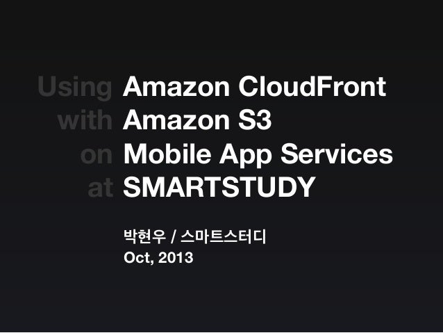 Amazon CloudFront Amazon S3 Mobile App Services SMARTSTUDY 박현우 / 스마트스터디 Oct, 2013 Using with on at