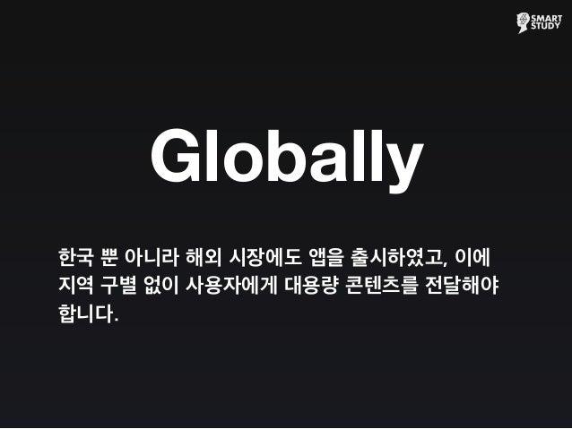 Globally 한국 뿐 아니라 해외 시장에도 앱을 출시하였고, 이에 지역 구별 없이 사용자에게 대용량 콘텐츠를 전달해야 합니다.