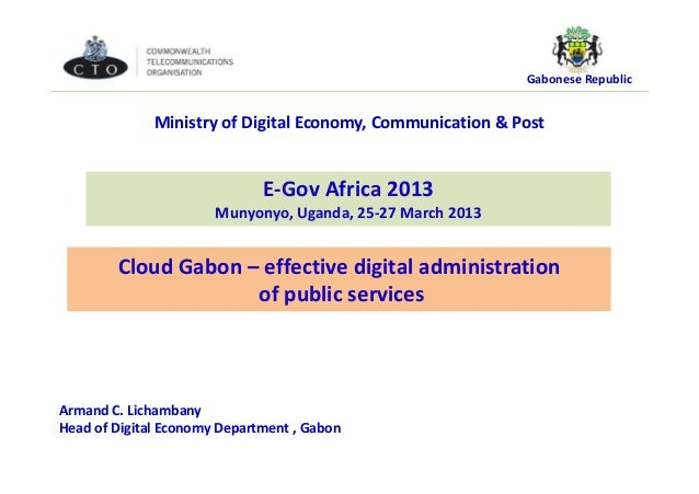 Gabonese Republic Cloud Gabon – effective digital administration of public services E-Gov Africa 2013 Munyonyo, Uganda, 25...