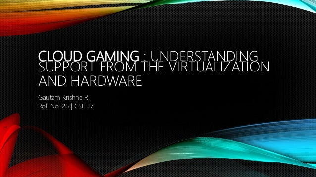 CLOUD GAMING : UNDERSTANDING SUPPORT FROM THE VIRTUALIZATION AND HARDWARE Gautam Krishna R Roll No: 28 | CSE S7