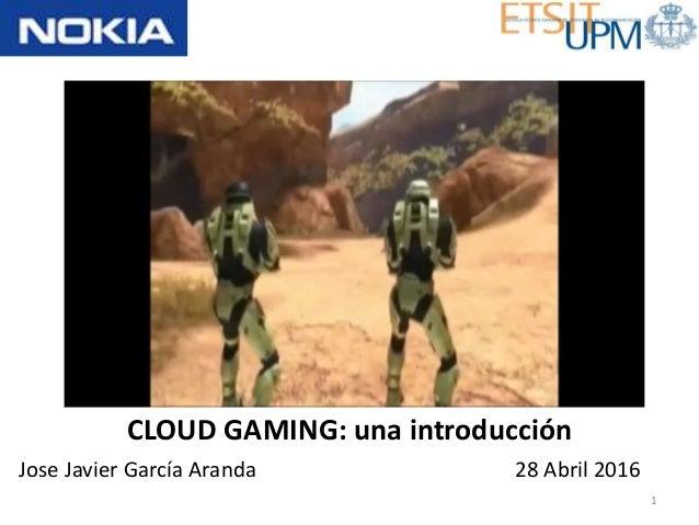 CLOUD GAMING: una introducción Jose Javier García Aranda 1 28 Abril 2016
