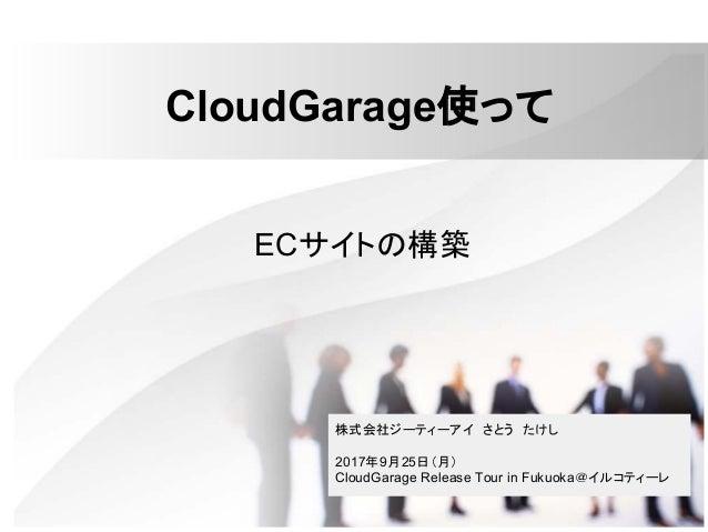 CloudGarage使って ECサイトの構築 株式会社ジーティーアイ さとう たけし 2017年9月25日(月) CloudGarage Release Tour in Fukuoka@イルコティーレ