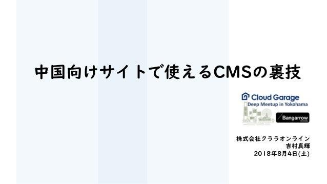 中国向けサイトで使えるCMSの裏技 株式会社クララオンライン 吉村真輝 2018年8月4日(土)