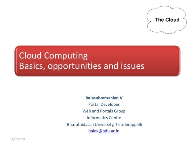 Cloud Computing Basics, opportunities and issues  Balasubramanian V Portal Developer Web and Portals Group Informatics Cen...