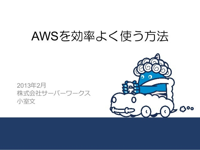 AWSを効率よく使う方法2013年年2⽉月株式会社サーバーワークス⼩小室⽂文