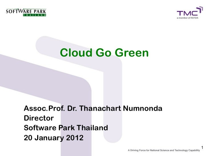 Cloud Go GreenAssoc.Prof. Dr. Thanachart NumnondaDirectorSoftware Park Thailand20 January 2012                            ...