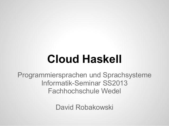 Cloud Haskell Programmiersprachen und Sprachsysteme Informatik-Seminar SS2013 Fachhochschule Wedel David Robakowski
