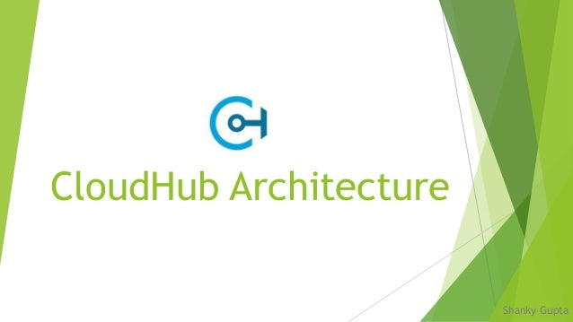 CloudHub Architecture Shanky Gupta