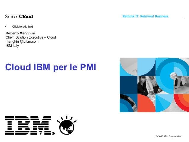 •   Click to add textRoberto MenghiniClient Solution Executive – Cloudmenghini@it.ibm.comIBM ItalyCloud IBM per le PMI    ...